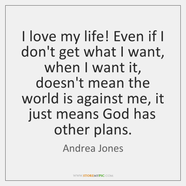 I love my life! Even if I don't get what I want, ...