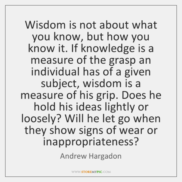 Wisdom is not about what you know, but how you know it. ...