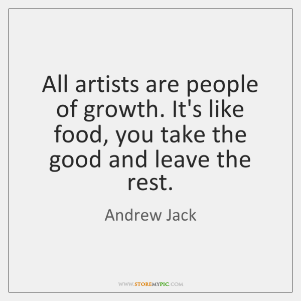 All artists are people of growth. It's like food, you take the ...