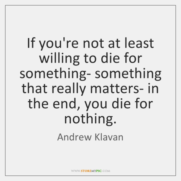 If you're not at least willing to die for something- something that ...