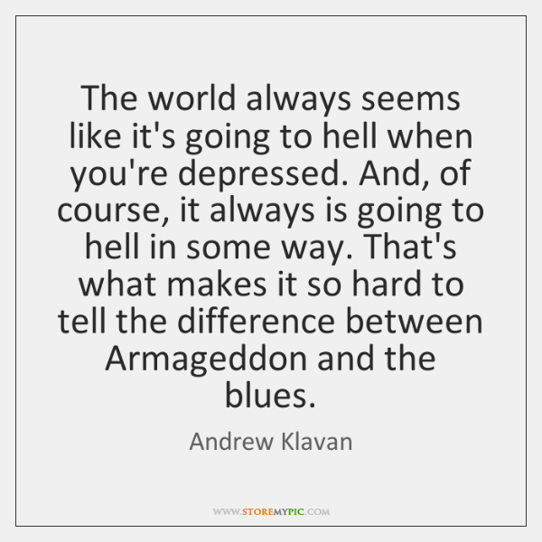 The world always seems like it's going to hell when you're depressed. ...