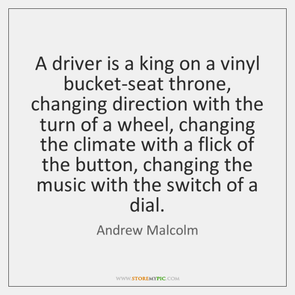 A driver is a king on a vinyl bucket-seat throne, changing direction ...