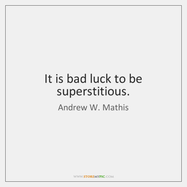 It is bad luck to be superstitious.