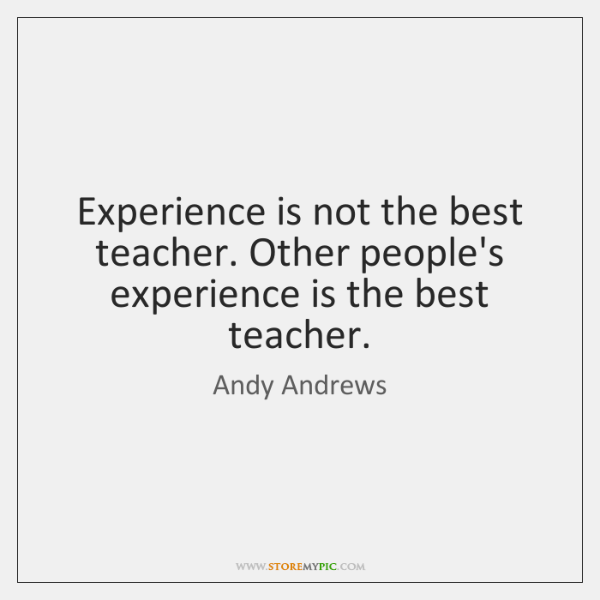 Experience Is Not The Best Teacher Other Peoples Experience Is The