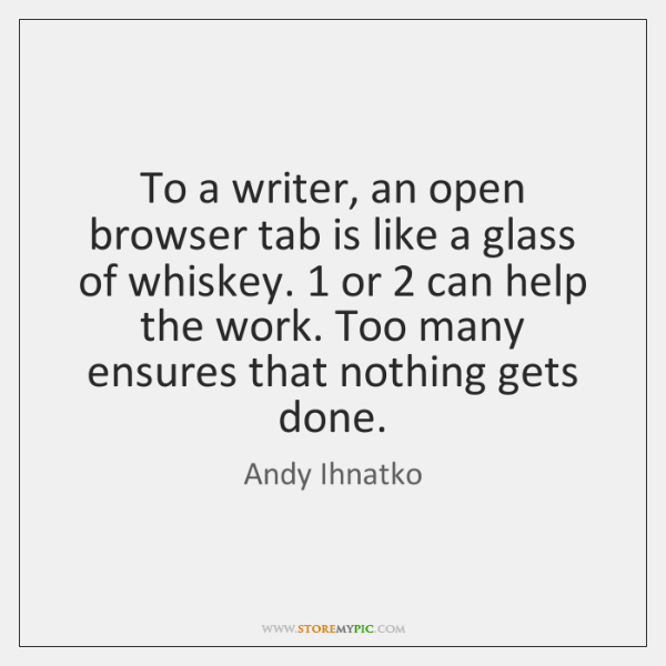 To a writer, an open browser tab is like a glass of ...