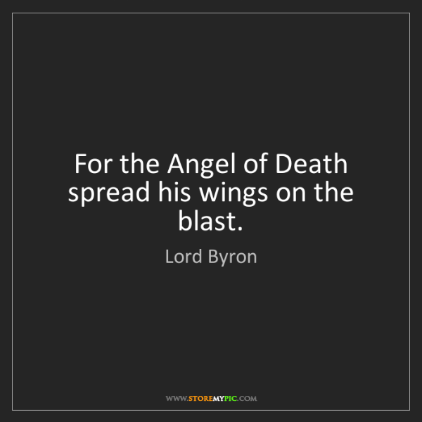 Lord Byron: For the Angel of Death spread his wings on the blast.