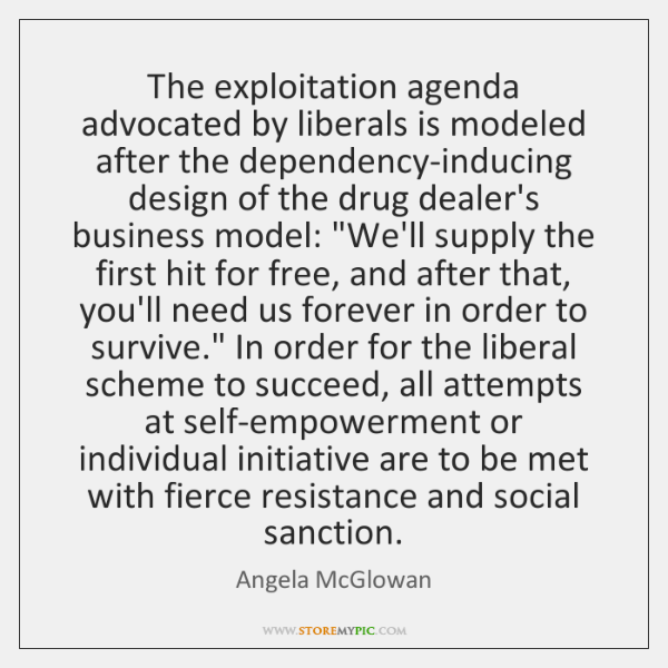 The exploitation agenda advocated by liberals is modeled after the dependency-inducing design ...