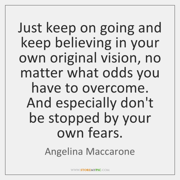 Just keep on going and keep believing in your own original vision, ...