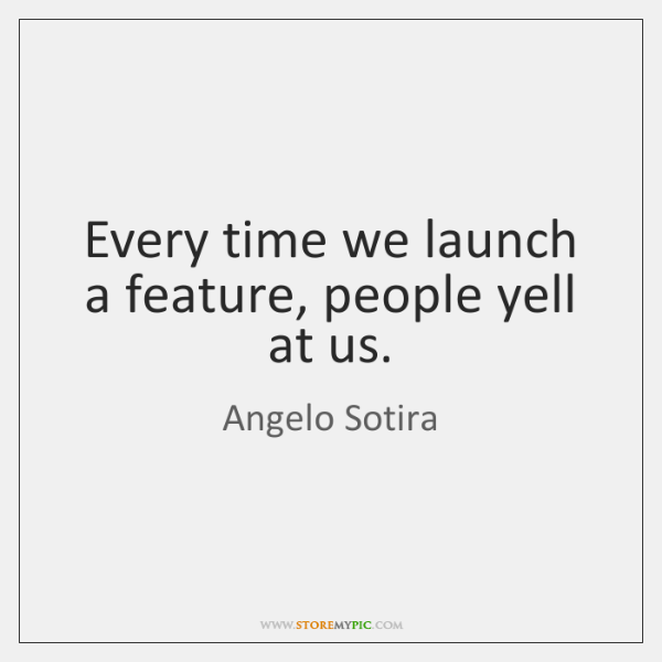 Every time we launch a feature, people yell at us.