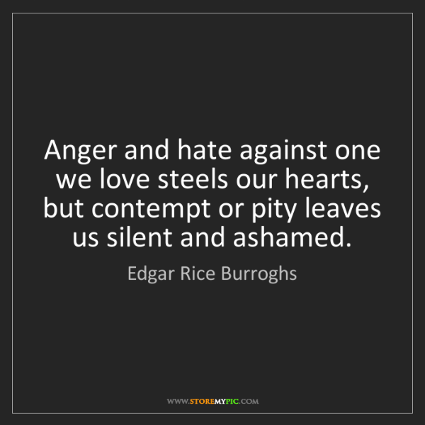Edgar Rice Burroghs: Anger and hate against one we love steels our hearts,...