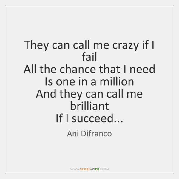 They can call me crazy if I fail   All the chance that ...