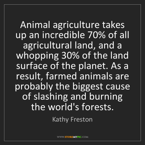 Kathy Freston: Animal agriculture takes up an incredible 70% of all...