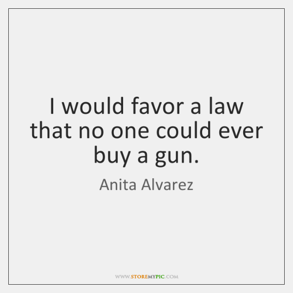 I would favor a law that no one could ever buy a ...