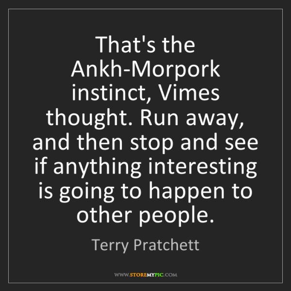 Terry Pratchett: That's the Ankh-Morpork instinct, Vimes thought. Run...