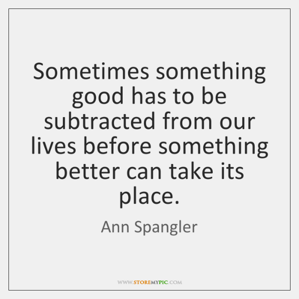 Sometimes something good has to be subtracted from our lives before something ...
