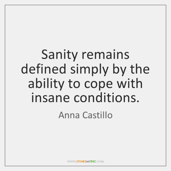 Sanity remains defined simply by the ability to cope with insane conditions.