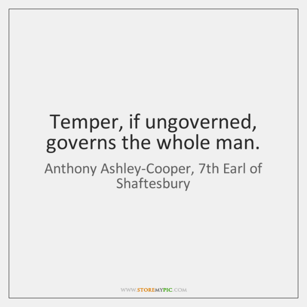 Temper, if ungoverned, governs the whole man.