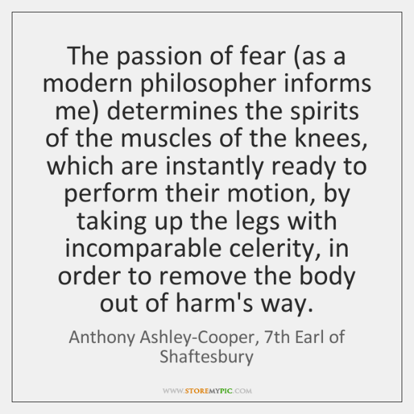 The passion of fear (as a modern philosopher informs me) determines the ...