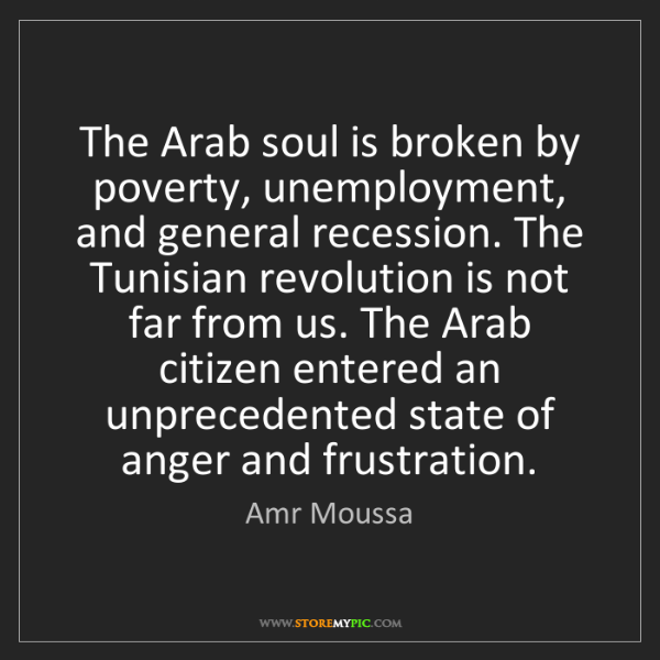 Amr Moussa: The Arab soul is broken by poverty, unemployment, and...