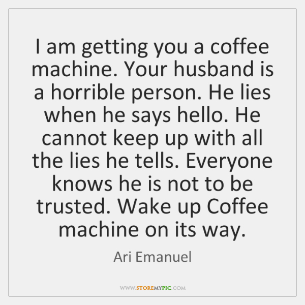 I am getting you a coffee machine. Your husband is a horrible ...
