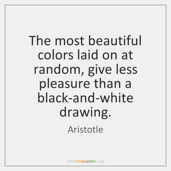 The most beautiful colors laid on at random, give less pleasure than ...