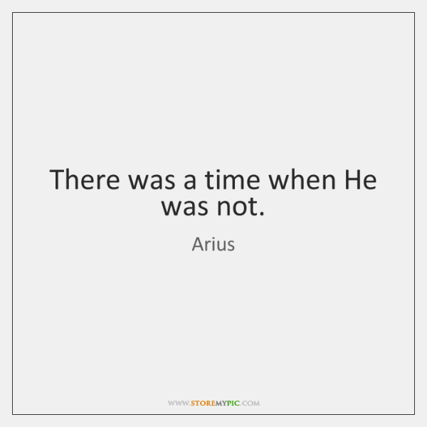 There was a time when He was not.