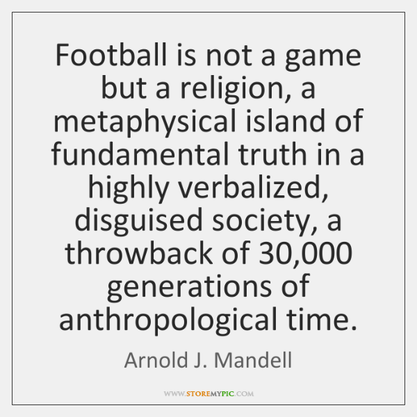 Football is not a game but a religion, a metaphysical island of ...