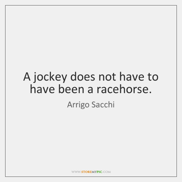 A jockey does not have to have been a racehorse.