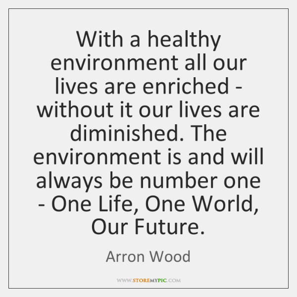 With a healthy environment all our lives are enriched - without it ...