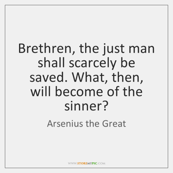 Brethren, the just man shall scarcely be saved. What, then, will become ...