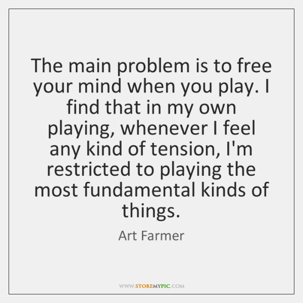 The main problem is to free your mind when you play. I ...