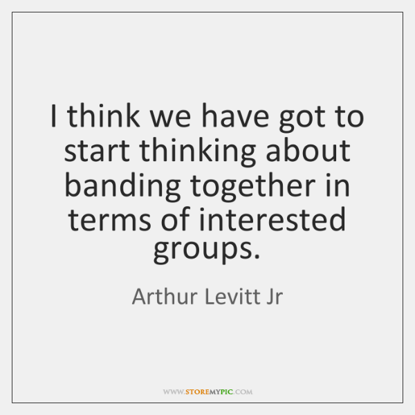I think we have got to start thinking about banding together in ...