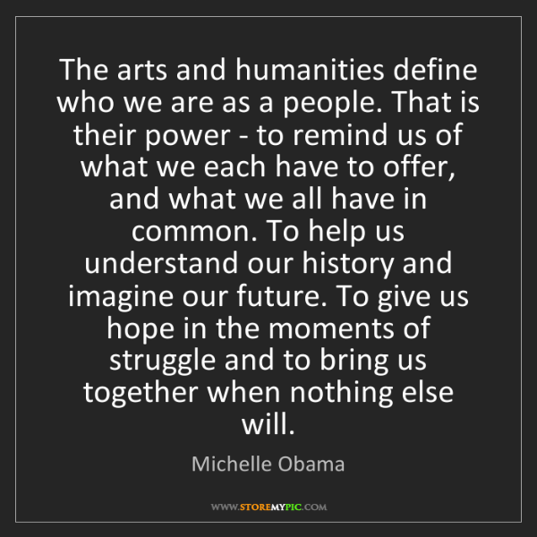 Michelle Obama: The arts and humanities define who we are as a people....