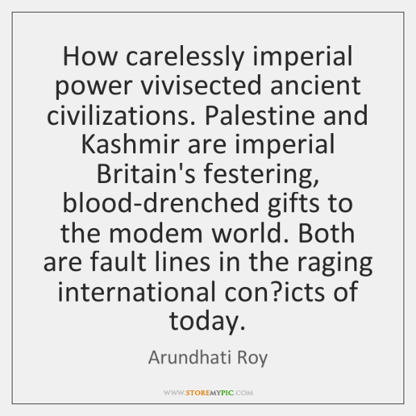How carelessly imperial power vivisected ancient civilizations. Palestine and Kashmir are imperial .
