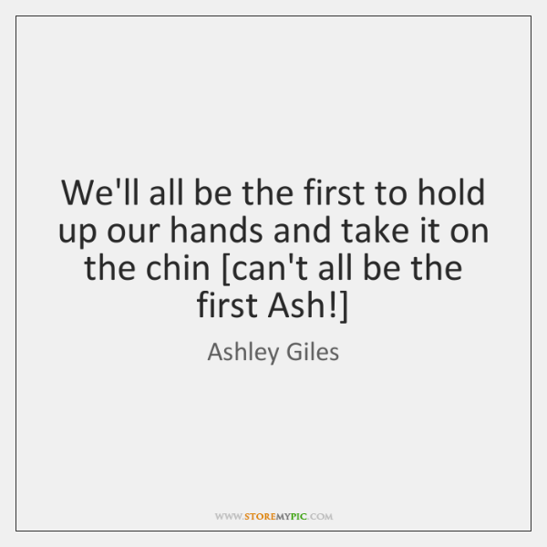 We'll all be the first to hold up our hands and take ...