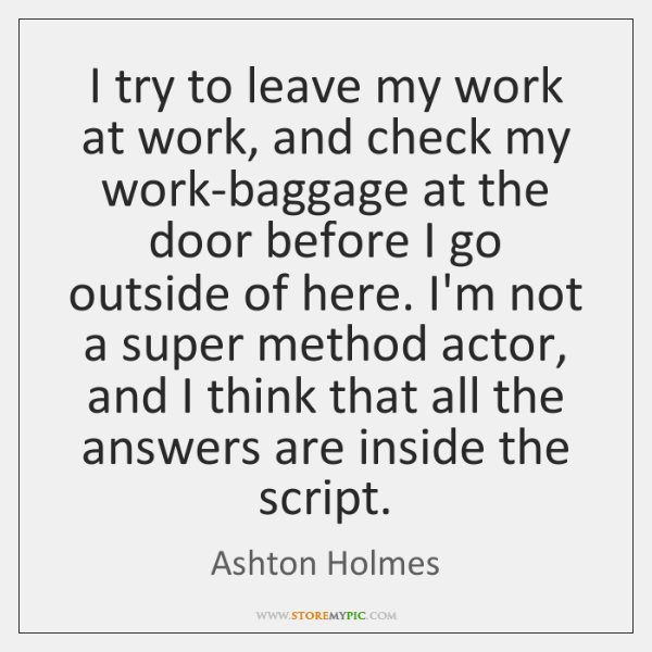 I try to leave my work at work, and check my work-baggage ...