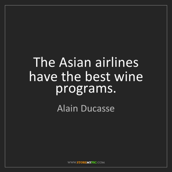 Alain Ducasse: The Asian airlines have the best wine programs.