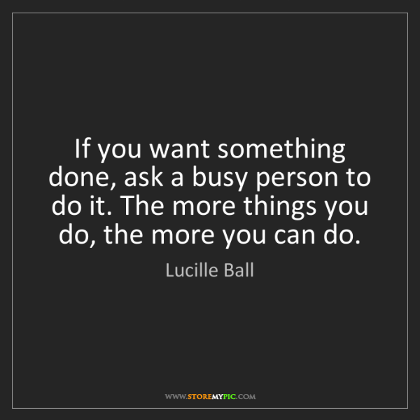 Lucille Ball: If you want something done, ask a busy person to do it....