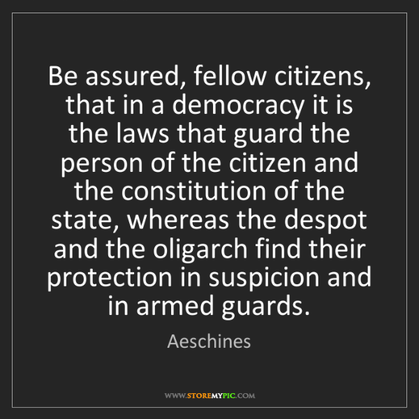 Aeschines: Be assured, fellow citizens, that in a democracy it is...
