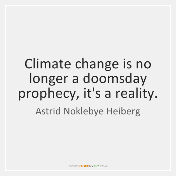 Climate change is no longer a doomsday prophecy, it's a reality.