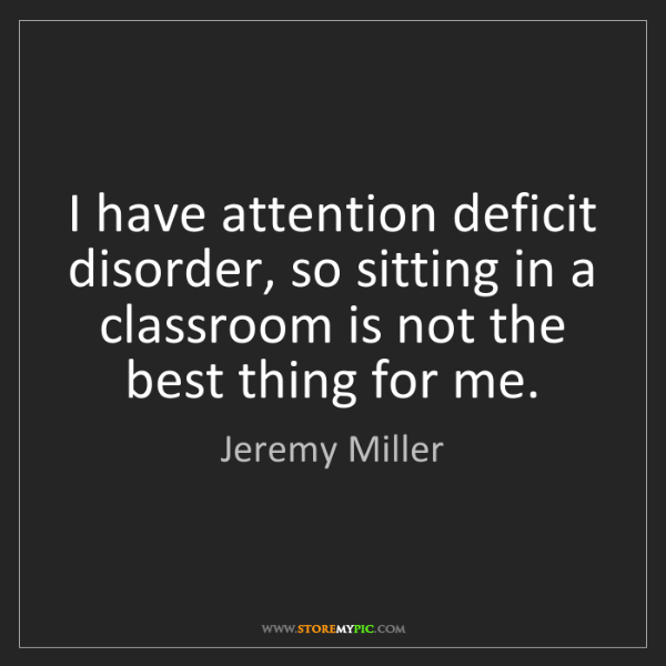 Jeremy Miller: I have attention deficit disorder, so sitting in a classroom...