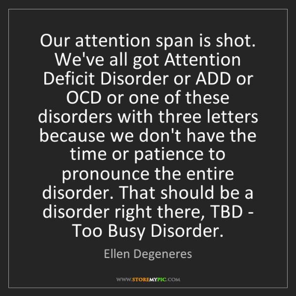 Ellen Degeneres: Our attention span is shot. We've all got Attention Deficit...