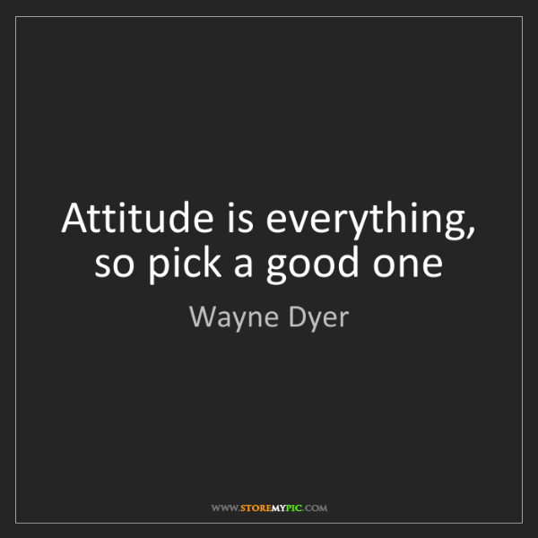 Wayne Dyer: Attitude is everything, so pick a good one