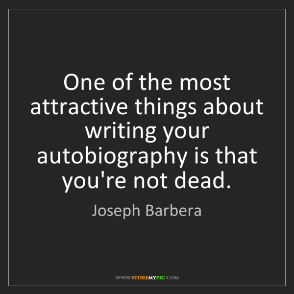 Joseph Barbera: One of the most attractive things about writing your...