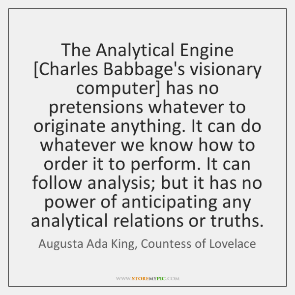 The Analytical Engine [Charles Babbage's visionary computer] has no pretensions whatever to ...