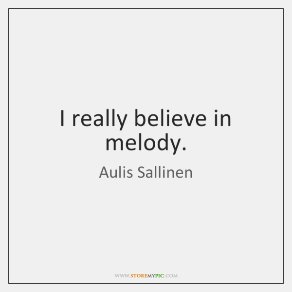 I really believe in melody.