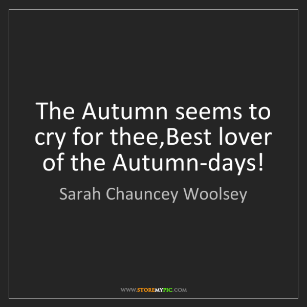 Sarah Chauncey Woolsey: The Autumn seems to cry for thee,Best lover of the Autumn-days!