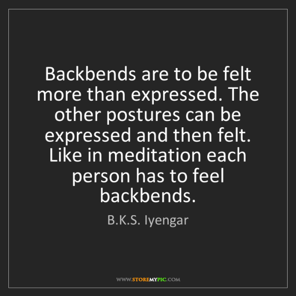 B.K.S. Iyengar: Backbends are to be felt more than expressed. The other...