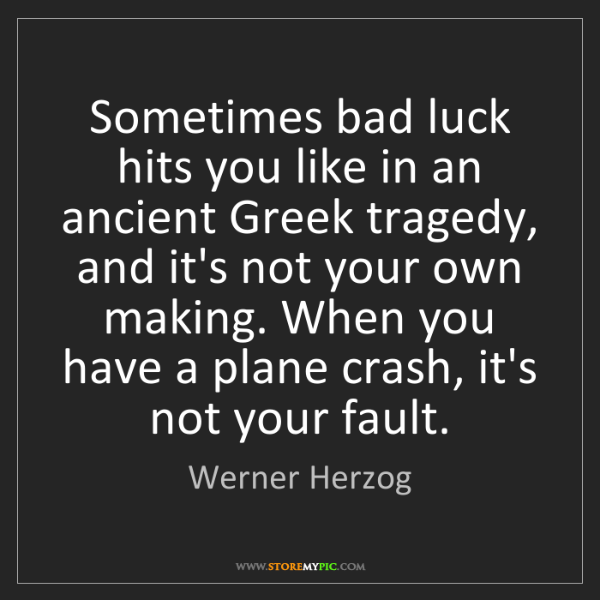 Werner Herzog: Sometimes bad luck hits you like in an ancient Greek...
