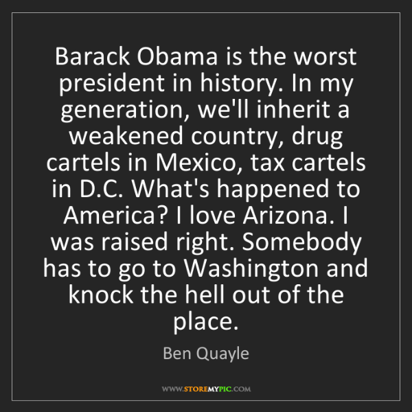 Ben Quayle: Barack Obama is the worst president in history. In my...